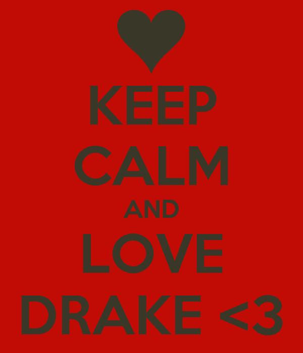 KEEP CALM AND LOVE DRAKE <3