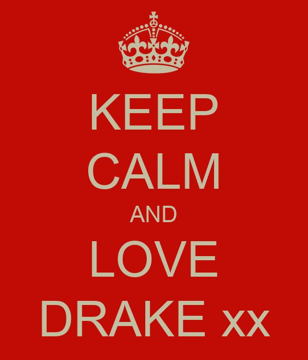 KEEP CALM AND LOVE DRAKE xx