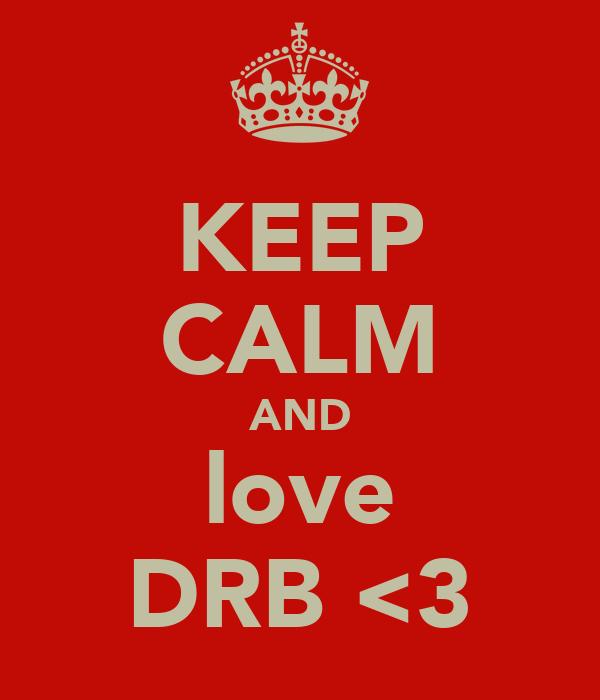 KEEP CALM AND love DRB <3