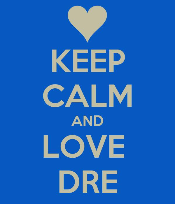 KEEP CALM AND LOVE  DRE