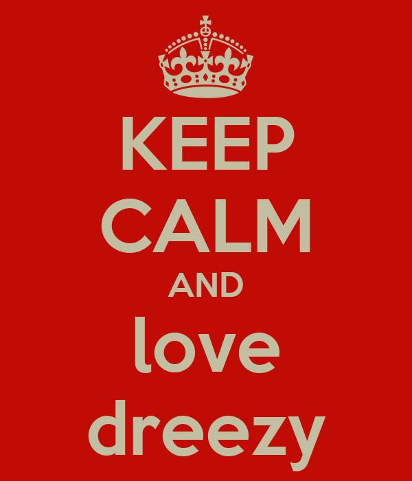KEEP CALM AND love dreezy