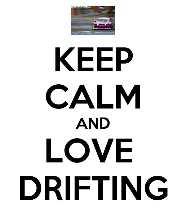 KEEP CALM AND LOVE  DRIFTING