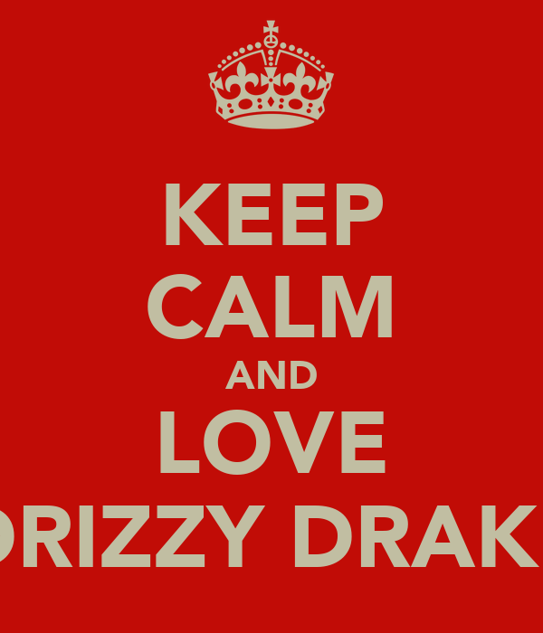 KEEP CALM AND LOVE DRIZZY DRAKE