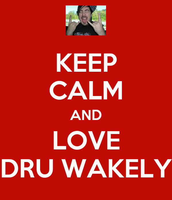 KEEP CALM AND LOVE DRU WAKELY