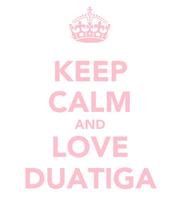 KEEP CALM AND LOVE DUATIGA