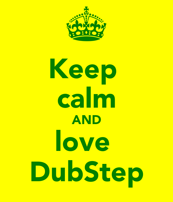 Keep  calm AND love  DubStep