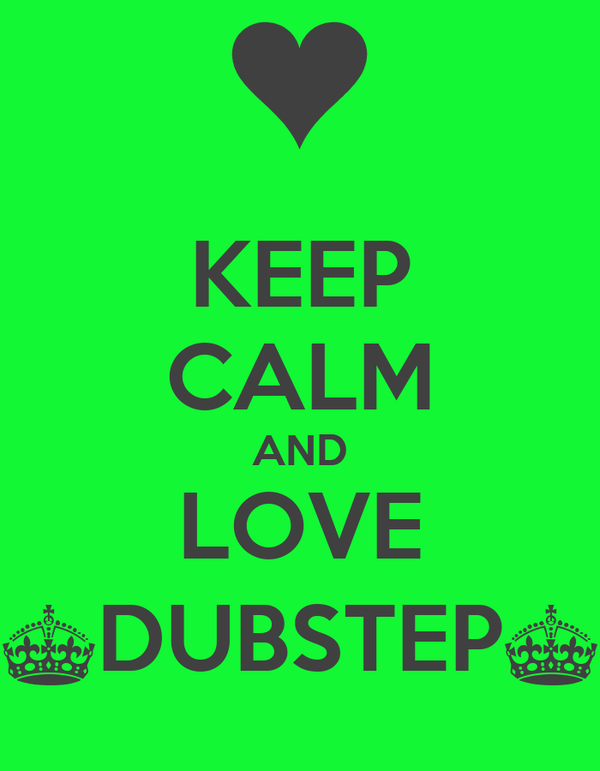 KEEP CALM AND LOVE ^DUBSTEP^