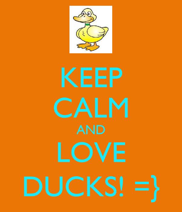 KEEP CALM AND LOVE DUCKS! =}