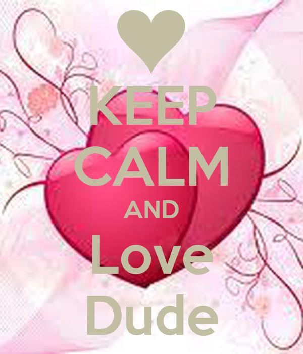 KEEP CALM AND Love Dude