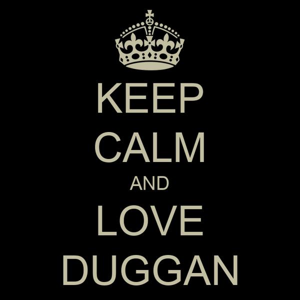 KEEP CALM AND LOVE DUGGAN