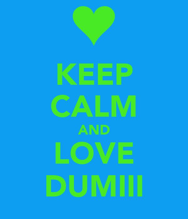 KEEP CALM AND LOVE DUMIII