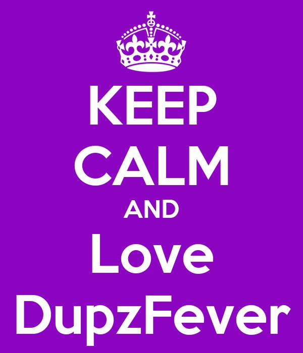 KEEP CALM AND Love DupzFever