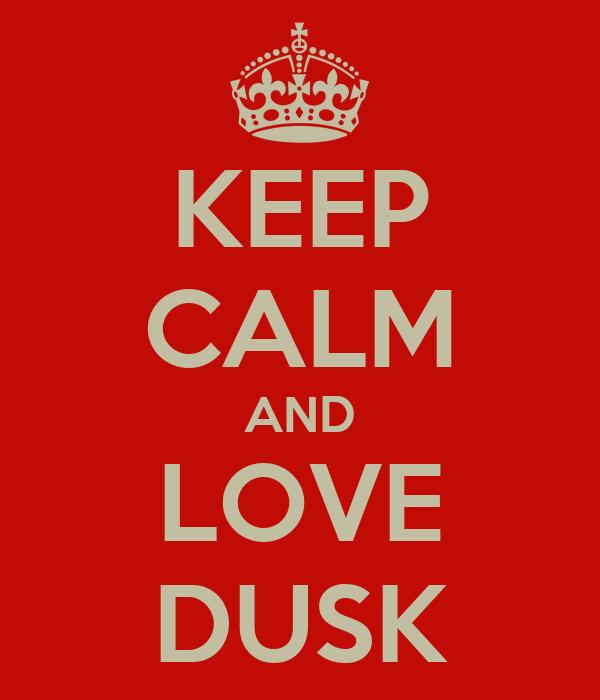 KEEP CALM AND LOVE DUSK