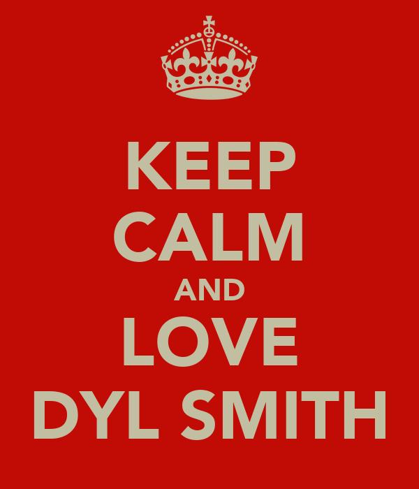 KEEP CALM AND LOVE DYL SMITH