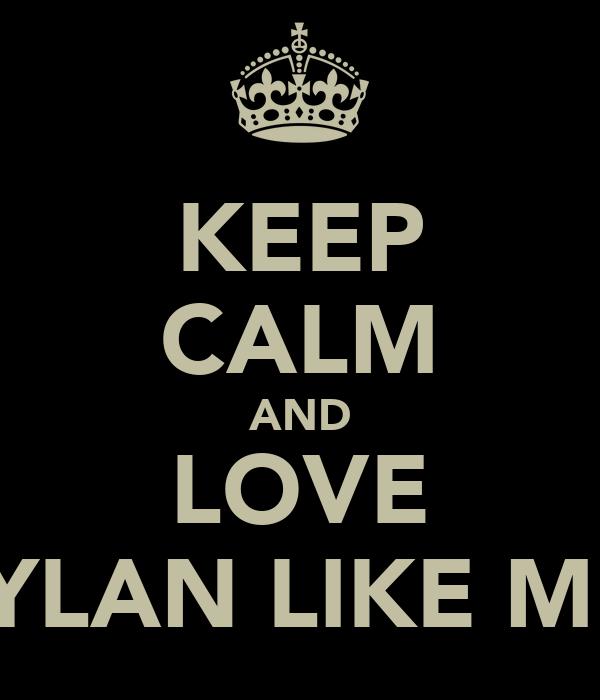 KEEP CALM AND LOVE DYLAN LIKE ME!