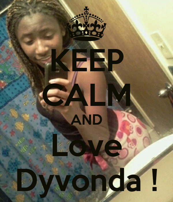 KEEP CALM AND Love Dyvonda !