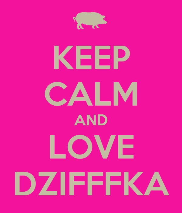 KEEP CALM AND LOVE DZIFFFKA