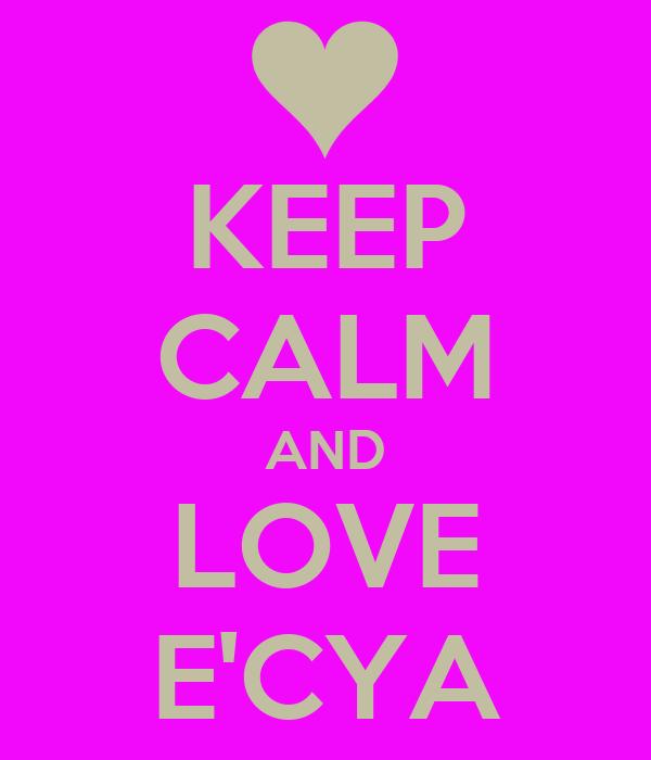 KEEP CALM AND LOVE E'CYA