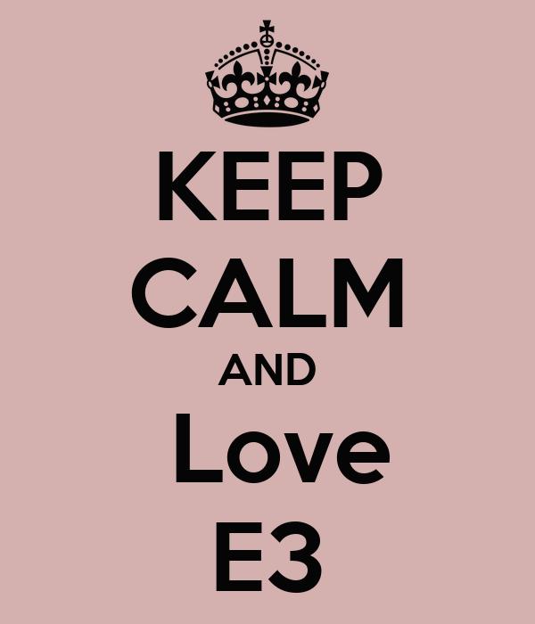 KEEP CALM AND  Love E3