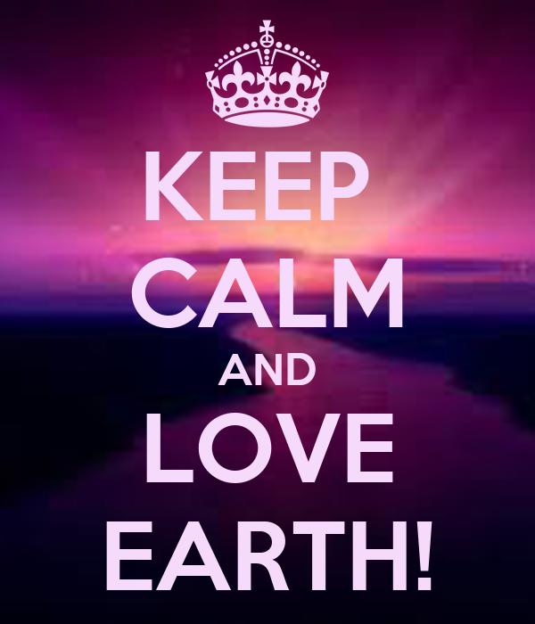 KEEP  CALM AND LOVE EARTH!