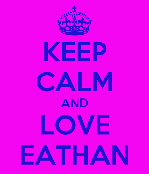 KEEP CALM AND LOVE EATHAN