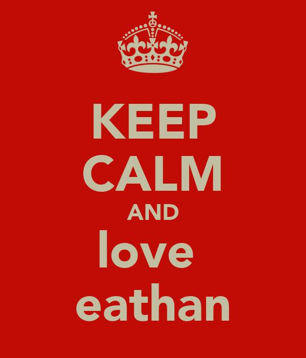 KEEP CALM AND love  eathan