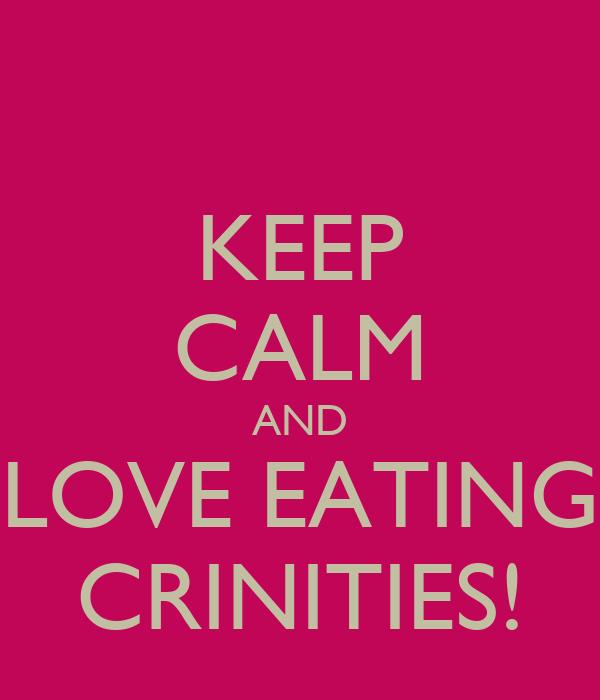 KEEP CALM AND LOVE EATING CRINITIES!