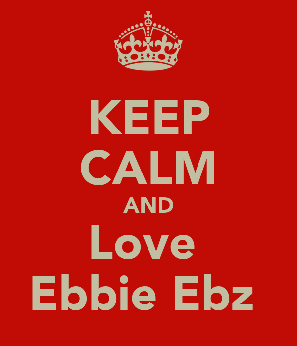 KEEP CALM AND Love  Ebbie Ebz