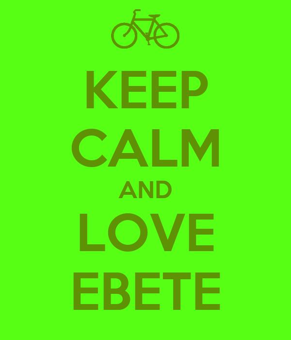 KEEP CALM AND LOVE EBETE