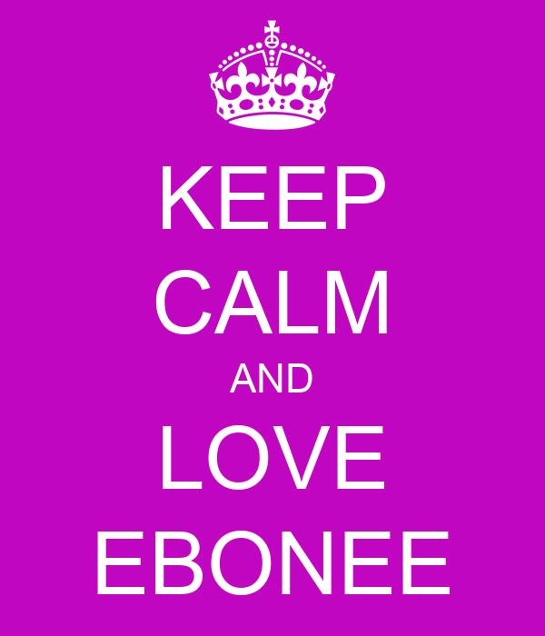 KEEP CALM AND LOVE EBONEE