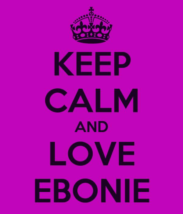 KEEP CALM AND LOVE EBONIE