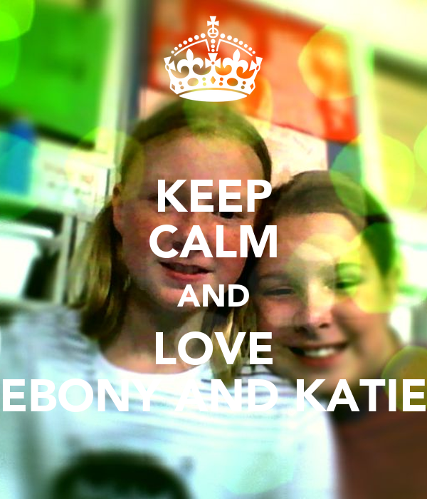 KEEP CALM AND LOVE EBONY AND KATIE