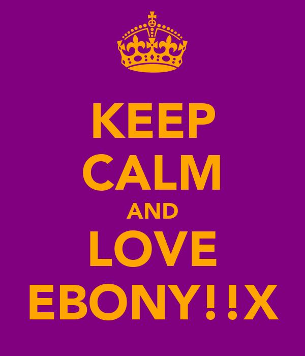 KEEP CALM AND LOVE EBONY!!X