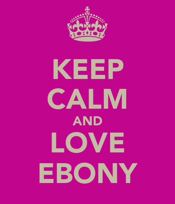 KEEP CALM AND LOVE EBONY