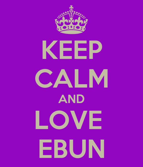 KEEP CALM AND LOVE  EBUN