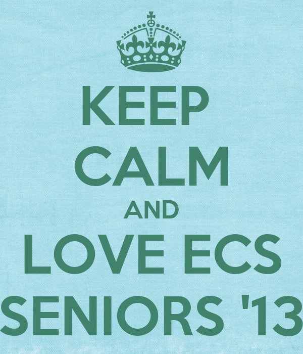 KEEP  CALM AND LOVE ECS SENIORS '13
