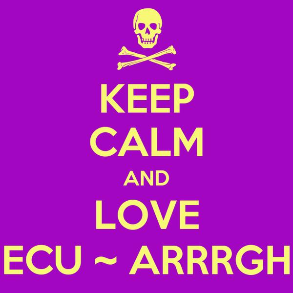 KEEP CALM AND LOVE ECU ~ ARRRGH