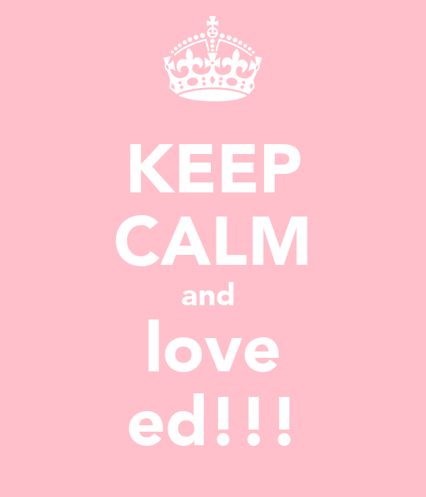 KEEP CALM and  love ed!!!