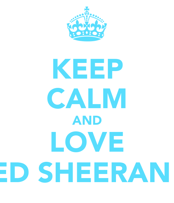 KEEP CALM AND LOVE ED SHEERAN!