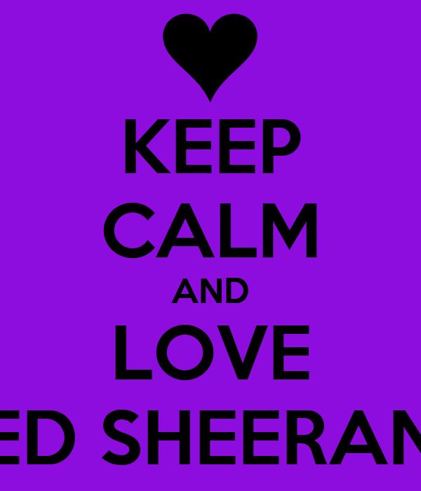 KEEP CALM AND LOVE ED SHEERAN