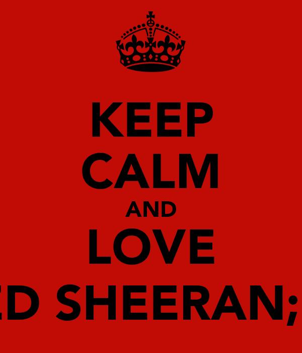 KEEP CALM AND LOVE ED SHEERAN;♥