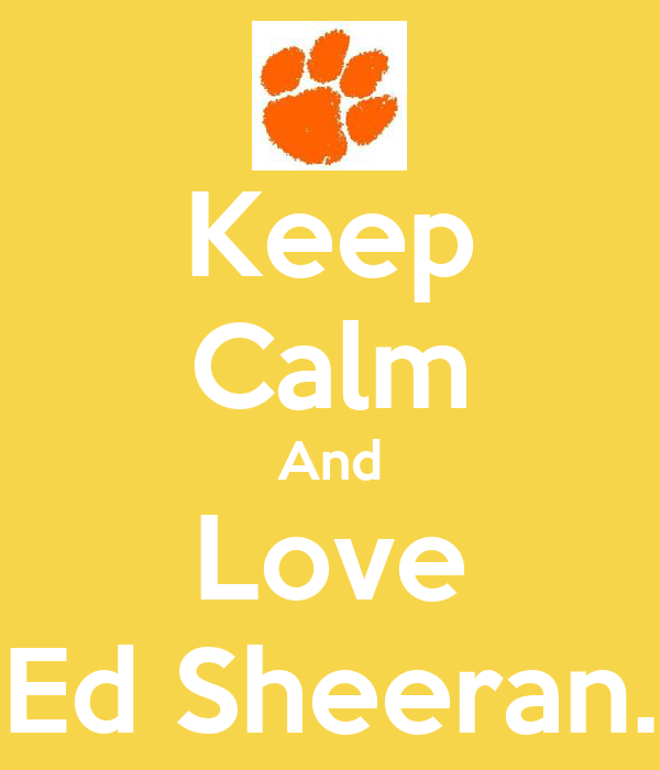 Keep Calm And Love Ed Sheeran.