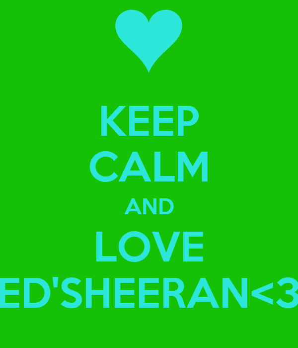 KEEP CALM AND LOVE ED'SHEERAN<3