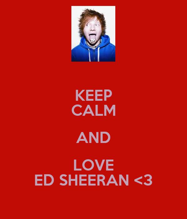 KEEP CALM AND LOVE ED SHEERAN <3