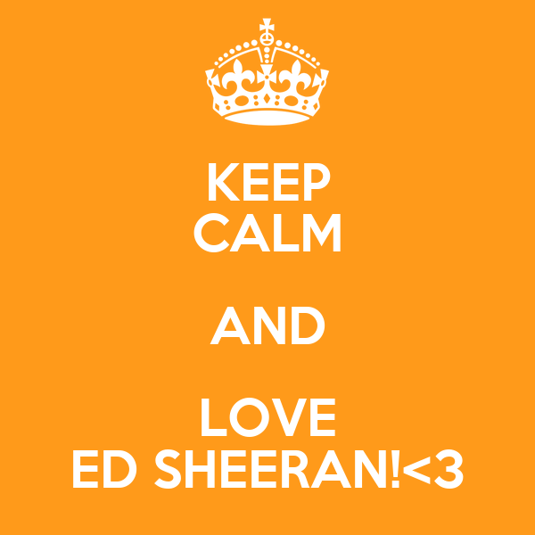 KEEP CALM AND LOVE ED SHEERAN!<3