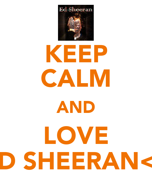 KEEP CALM AND LOVE ED SHEERAN<3