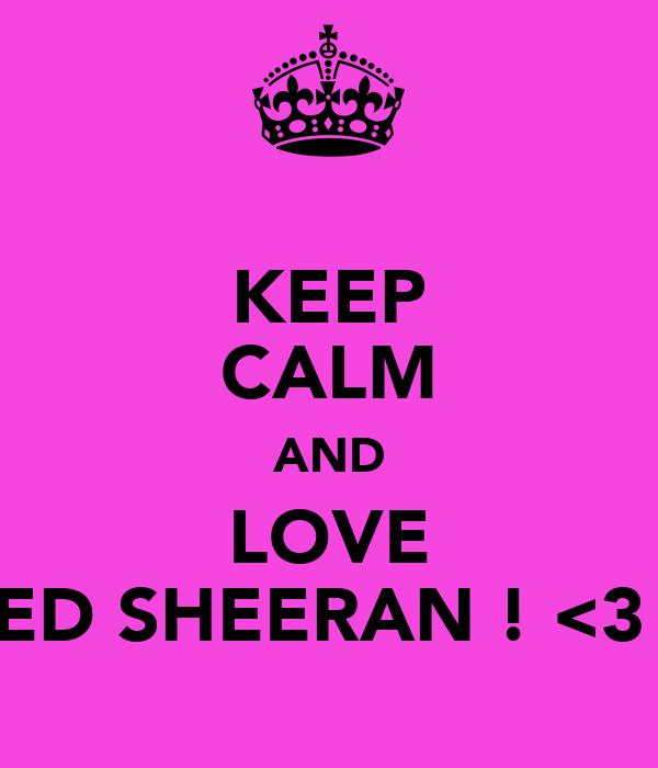 KEEP CALM AND LOVE ED SHEERAN ! <3