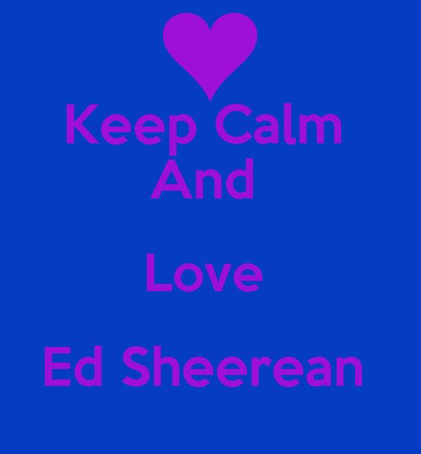 Keep Calm  And  Love  Ed Sheerean