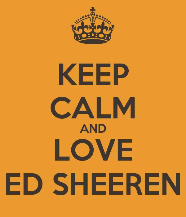 KEEP CALM AND LOVE ED SHEEREN