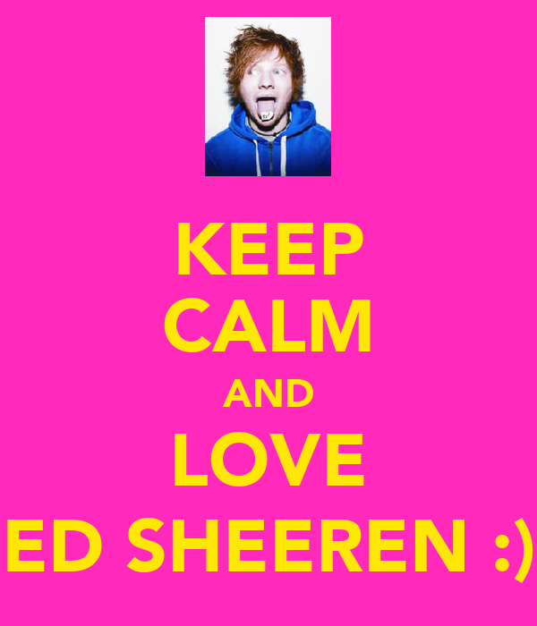 KEEP CALM AND LOVE ED SHEEREN :)